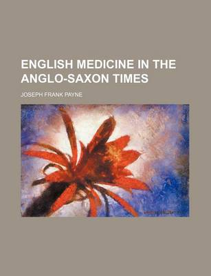 English Medicine in the Anglo-Saxon Times by Joseph Frank Payne