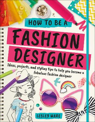 How To Be A Fashion Designer by Lesley Ware