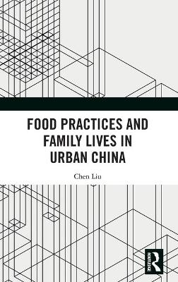 Food Practices and Family Lives in Urban China by Chen Liu
