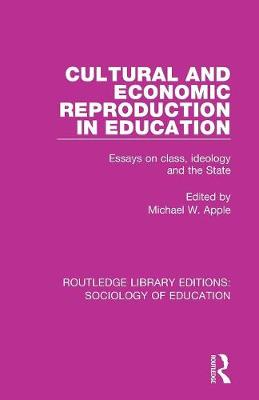 Cultural and Economic Reproduction in Education: Essays on Class, Ideology and the State by Michael W. Apple