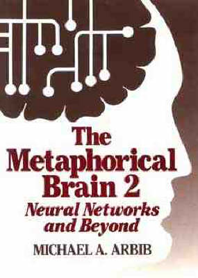 The Metaphorical Brain: Neural Networks and Beyond by Michael A. Arbib