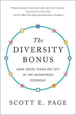The Diversity Bonus: How Great Teams Pay Off in the Knowledge Economy by Scott Page
