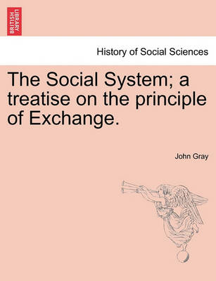 The Social System; A Treatise on the Principle of Exchange. by John Gray