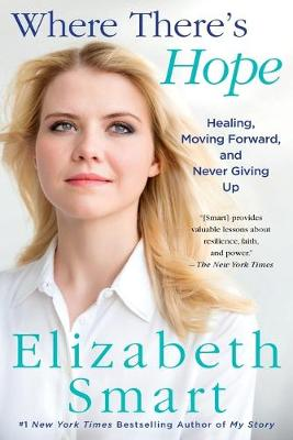 Where There's Hope: Healing, Moving Forward, and Never Giving Up by Elizabeth Smart