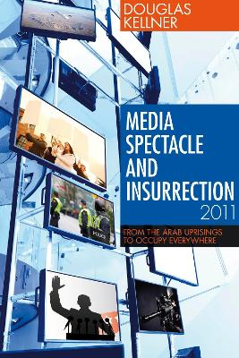 Media Spectacle and Insurrection, 2011 by Douglas Kellner