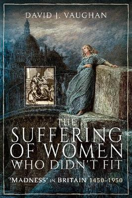 The Suffering of Women Who Didn't Fit: Madness' in Britain, 1450-1950 book