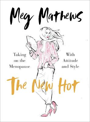 The New Hot: Taking on the Menopause with Attitude and Style by Meg Mathews