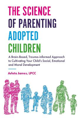 The Science of Parenting Adopted Children: A Brain-Based, Trauma-Informed Approach to Cultivating Your Child's Social, Emotional and Moral Development by Arleta James