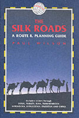 The Silk Roads: A Route and Planning Guide by Paul Wilson