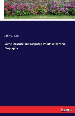 Some Obscure and Disputed Points in Byronic Biography by John C Roe