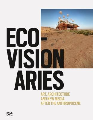 Eco-Visionaries: Art, Architecture, and New Media after the Anthropocene by Pedro Gadanho