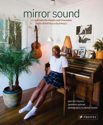 Mirror Sound: The People and Processes Behind Self-Recorded Music by Spencer Tweedy