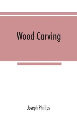 Wood carving: being a carefully graduated educational course for schools and adult classes by Joseph Phillips