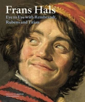 Frans Hals - Eye to Eye with Rembrandt, Rubens and Titian by Anna Tummers