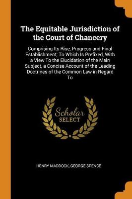 The Equitable Jurisdiction of the Court of Chancery: Comprising Its Rise, Progress and Final Establishment; To Which Is Prefixed, with a View to the Elucidation of the Main Subject, a Concise Account of the Leading Doctrines of the Common Law in Regard to by Henry Maddock