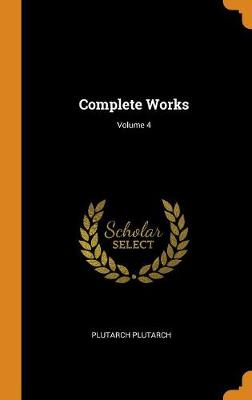 Complete Works; Volume 4 by Plutarch Plutarch