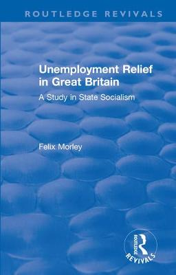 Unemployment Relief in Great Britain: A Study in State Socialism by Felix Morley