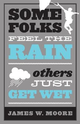 Some Folks Feel the Rain: Others Just Get Wet by James Moore
