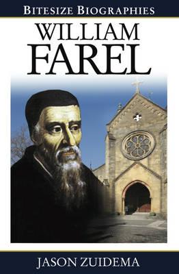 William Farel Bitesize Biography by Jason Zuidema