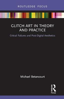 Glitch Art in Theory and Practice: Critical Failures and Post-Digital Aesthetics book