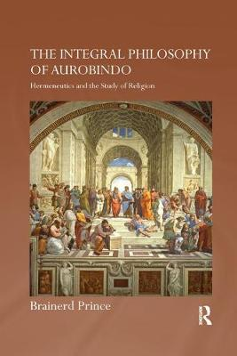 The The Integral Philosophy of Aurobindo: Hermeneutics and the Study of Religion by Brainerd Prince