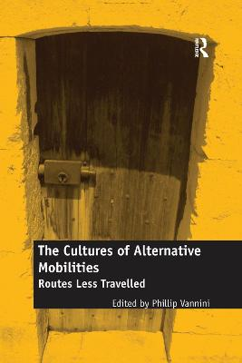 The The Cultures of Alternative Mobilities: Routes Less Travelled by Phillip Vannini