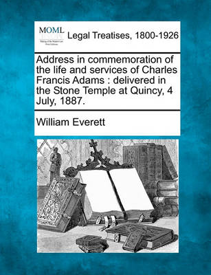 Address in Commemoration of the Life and Services of Charles Francis Adams: Delivered in the Stone Temple at Quincy, 4 July, 1887. by Mr William Everett