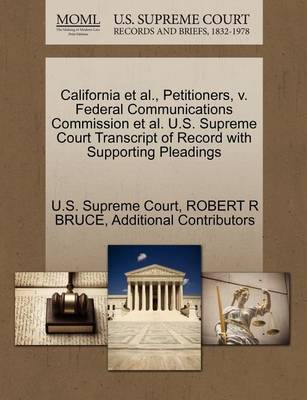 California et al., Petitioners, V. Federal Communications Commission et al. U.S. Supreme Court Transcript of Record with Supporting Pleadings by Robert R Bruce