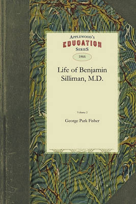 Life of Benjamin Silliman, M.D. Vol. 2: Late Professor of Chemistry, Mineralogy, and Geology in Yale College Chiefly from His Manuscript Reminiscences, Diaries, and Correspondence by George Fisher