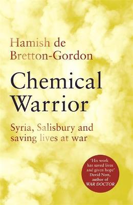 Chemical Warrior: Syria, Salisbury and Saving Lives at War by Hamish de Bretton-Gordon
