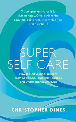 Super Self-Care: How to Find Lasting Freedom from Addiction, Toxic Relationships and Dysfunctional Lifestyles by Christopher Dines