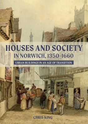 Houses and Society in Norwich, 1350-1660: Urban Buildings in an Age of Transition by Chris King