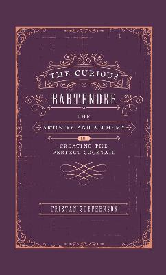 The Curious Bartender: The Artistry & Alchemy of Creating the Perfect Cocktail by Tristan Stephenson