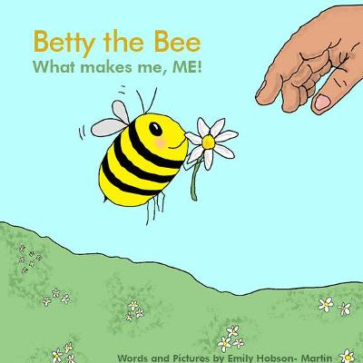 Betty the Bee, what makes me, ME! by Emily Hobson- Martin