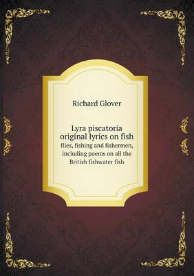 Lyra Piscatoria Original Lyrics on Fish Flies, Fishing and Fishermen, Including Poems on All the British Fishwater Fish by Senior Lecturer Richard Glover