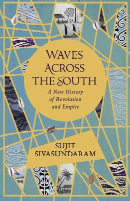 Waves Across the South: A New History of Revolution and Empire by Sujit Sivasundaram
