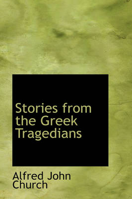 Stories from the Greek Tragedians by Alfred John Church