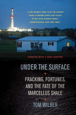 Under the Surface: Fracking, Fortunes, and the Fate of the Marcellus Shale by Tom Wilber