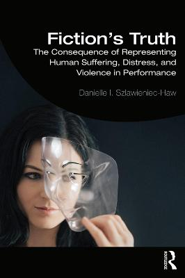Fiction's Truth: The Consequence of Representing Human Suffering, Distress, and Violence in Performance book