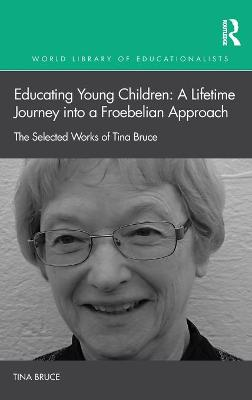 Educating Young Children: A Lifetime Journey into a Froebelian Approach: The Selected Works of Tina Bruce by Tina Bruce