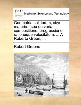 Geometria Solidorum, Sive Materi ; Seu de Varia Compositione, Progressione, Rationeque Velocitatum. ... a Roberto Green, ... book