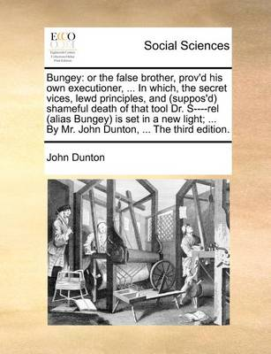 Bungey: Or the False Brother, Prov'd His Own Executioner, ... in Which, the Secret Vices, Lewd Principles, and (Suppos'd) Shameful Death of That Tool Dr. S----Rel (Alias Bungey) Is Set in a New Light; ... by Mr. John Dunton, ... the Third Edition by John Dunton