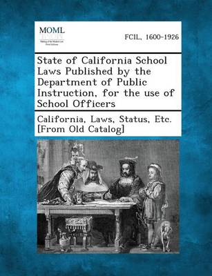 State of California School Laws Published by the Department of Public Instruction, for the Use of School Officers by Laws Status California, Etc.