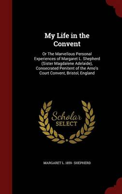 My Life in the Convent: Or the Marvellous Personal Experiences of Margaret L. Shepherd (Sister Magdalene Adelaide), Consecrated Penitent of the Arno's Court Convent, Bristol, England by Margaret L 1859- Shepherd