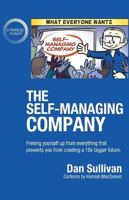 The Self-Managing Company: Freeing yourself up from everything that prevents you from creating a 10x bigger future. by Dan Sullivan