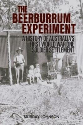 The Beerburrum Experiment: A History of Australia's First World War One Soldier Settlement by Murray Johnson