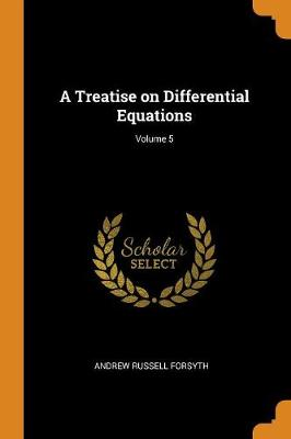 A Treatise on Differential Equations; Volume 5 by Andrew Russell Forsyth