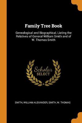 Family Tree Book: Genealogical and Biographical, Listing the Relatives of General William Smith and of W. Thomas Smith by William Alexander Smith