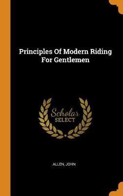 Principles of Modern Riding for Gentlemen by Allen John