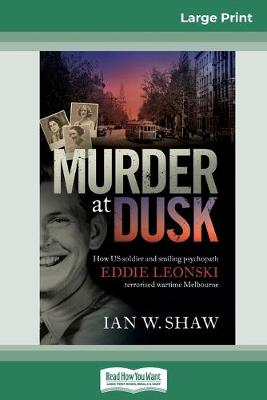 Murder At Dusk: How US soldier and smiling psychopath Eddie Leonski terrorised wartime Melbourne (16pt Large Print Edition) by Ian W. Shaw